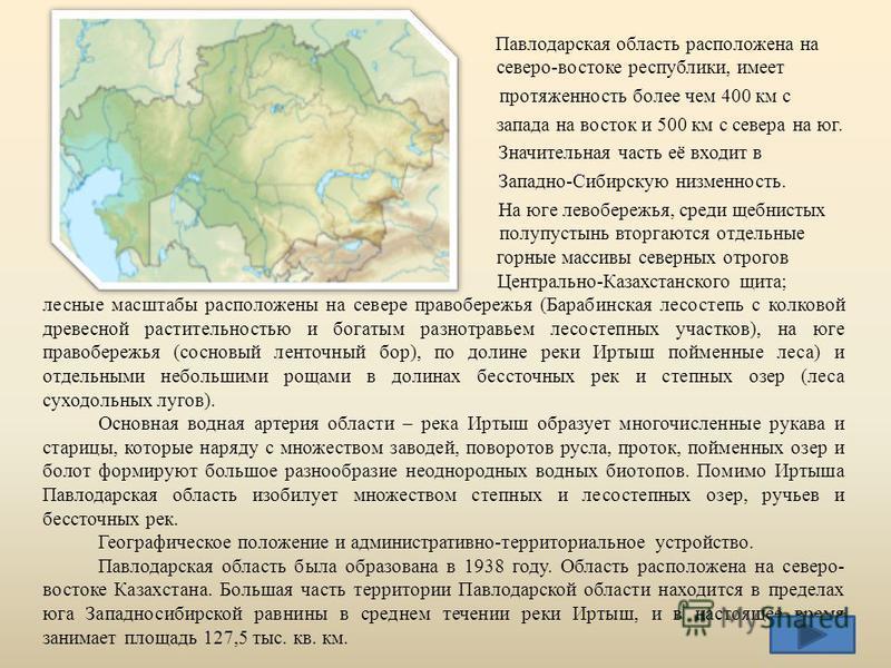 Павлодарская область расположена на северо-востоке республики, имеет протяженность более чем 400 км с запада на восток и 500 км с севера на юг. Значительная часть её входит в Западно-Сибирскую низменность. На юге левобережья, среди щебнистых полупуст
