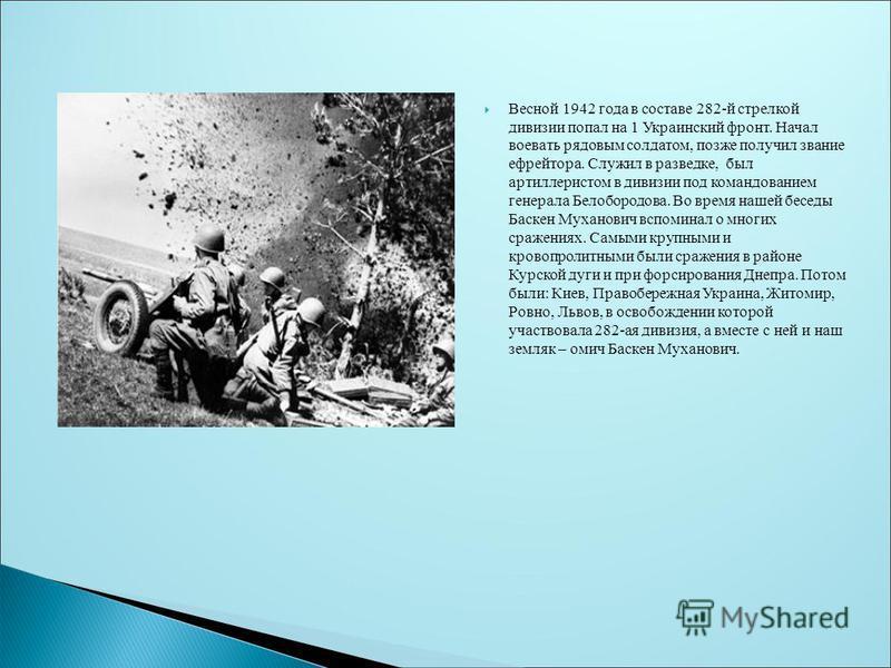 Весной 1942 года в составе 282-й стрелкой дивизии попал на 1 Украинский фронт. Начал воевать рядовым солдатом, позже получил звание ефрейтора. Служил в разведке, был артиллеристом в дивизии под командованием генерала Белобородова. Во время нашей бесе