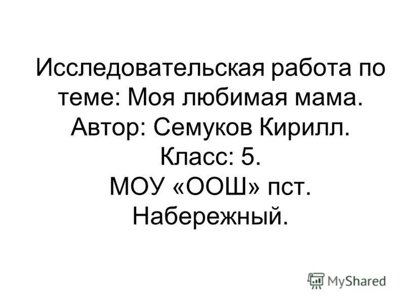 Исследовательская работа по теме: Моя любимая мама. Автор: Семуков Кирилл. Класс: 5. МОУ «ООШ» пост. Набережный.