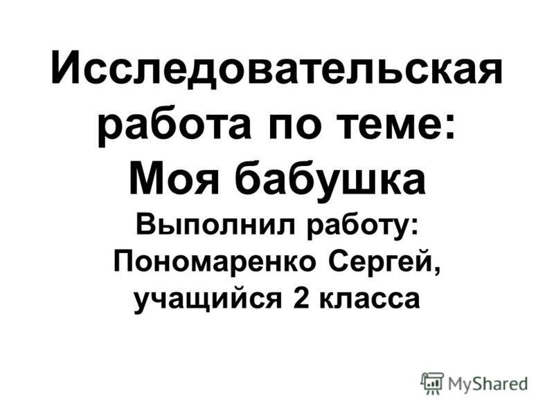 Исследовательская работа по теме: Моя бабушка Выполнил работу: Пономаренко Сергей, учащийся 2 класса