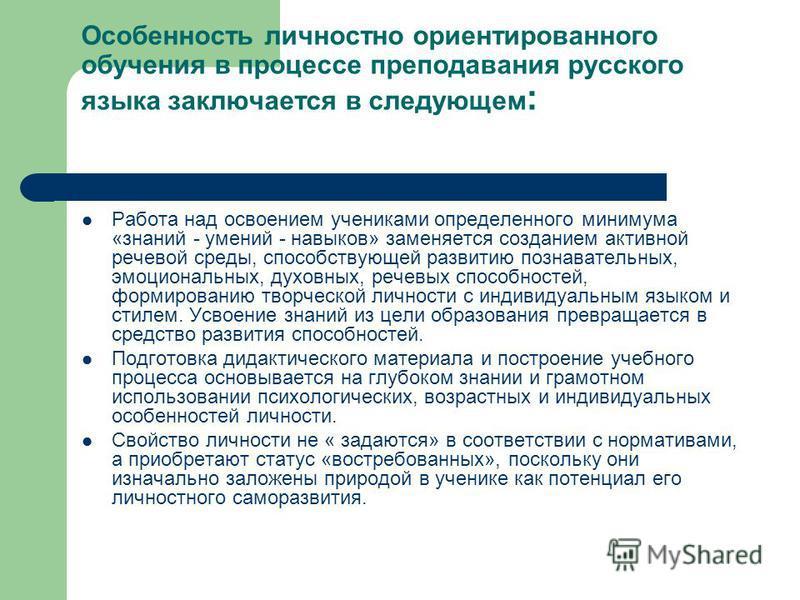 Особенность личностно ориентированного обучения в процессе преподавания русского языка заключается в следующем : Работа над освоением учениками определенного минимума «знаний - умений - навыков» заменяется созданием активной речевой среды, способству