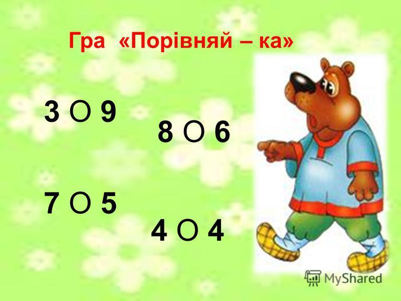 Гра «Порівняй – ка» 3 О 9 8 О 6 7 О 5 4 О 4