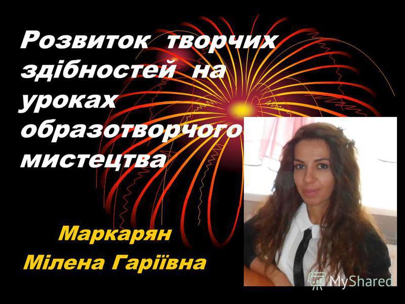 Розвиток творчих здібностей на уроках образотворчого мистецтва Маркарян Мілена Гаріївна