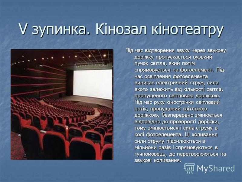 V зупинка. Кінозал кінотеатру Під час відтворення звуку через звукову доріжку пропускається вузький пучок світла, який потім спрямовується на фотоелемент. Під час освітлення фотоелемента виникає електричний струм, сила якого залежить від кількості св