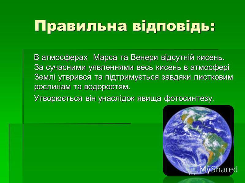 Правильна відповідь: В атмосферах Марса та Венери відсутній кисень. За сучасними уявленнями весь кисень в атмосфері Землі утврився та підтримується завдяки листковим рослинам та водоростям. В атмосферах Марса та Венери відсутній кисень. За сучасними