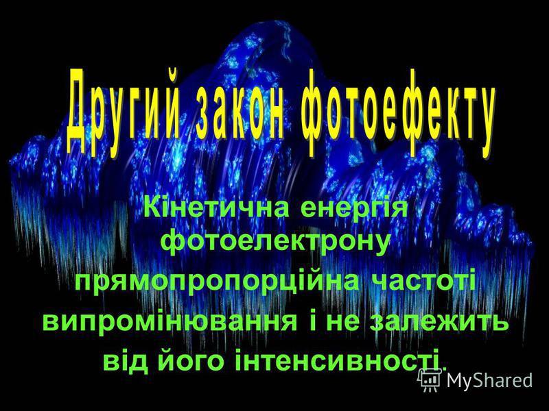 Кінетична енергія фотоелектрону прямопропорційна частоті випромінювання і не залежить від його інтенсивності.