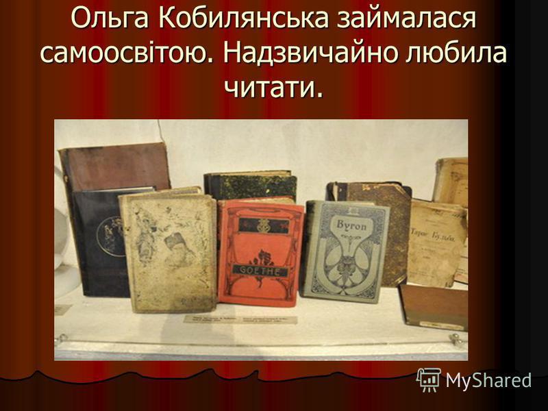 Ольга Кобилянська займалася самоосвітою. Надзвичайно любила читати.