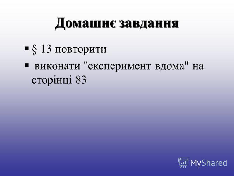 Домашнє завдання § 13 повторити виконати експеримент вдома на сторінці 83