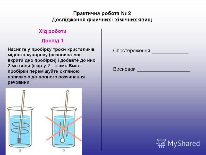 Практична робота 2 Дослідження фізичних і хімічних явищ Хід роботи Дослід 1 Насипте у пробірку трохи кристаликів мідного купоросу (речовина має вкрити дно пробірки) і добавте до них 2 мл води (шар у 2 – з см). Вміст пробірки перемішуйте скляною палич