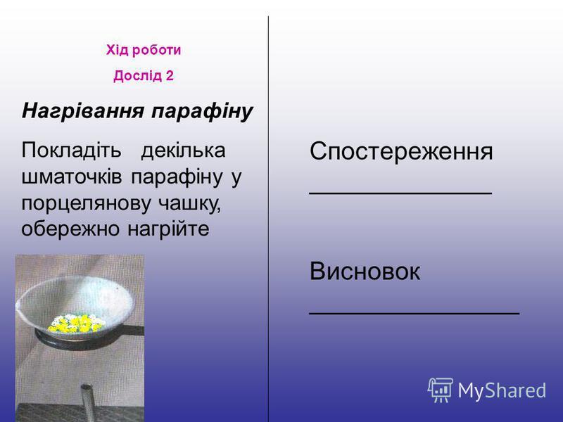 Хід роботи Дослід 2 Нагрівання парафіну Покладіть декілька шматочків парафіну у порцелянову чашку, обережно нагрійте Спостереження _____________ Висновок _______________