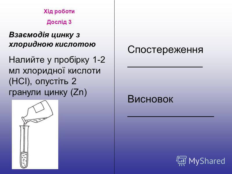 Хід роботи Дослід 3 Взаємодія цинку з хлоридною кислотою Налийте у пробірку 1-2 мл хлоридної кислоти (НСІ), опустіть 2 гранули цинку (Zn) Спостереження _____________ Висновок _______________