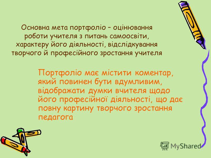 Основна мета портфоліо – оцінювання роботи учителя з питань самоосвіти, характеру його діяльності, відслідкування творчого й професійного зростання учителя Портфоліо має містити коментар, який повинен бути вдумливим, відображати думки вчителя щодо йо