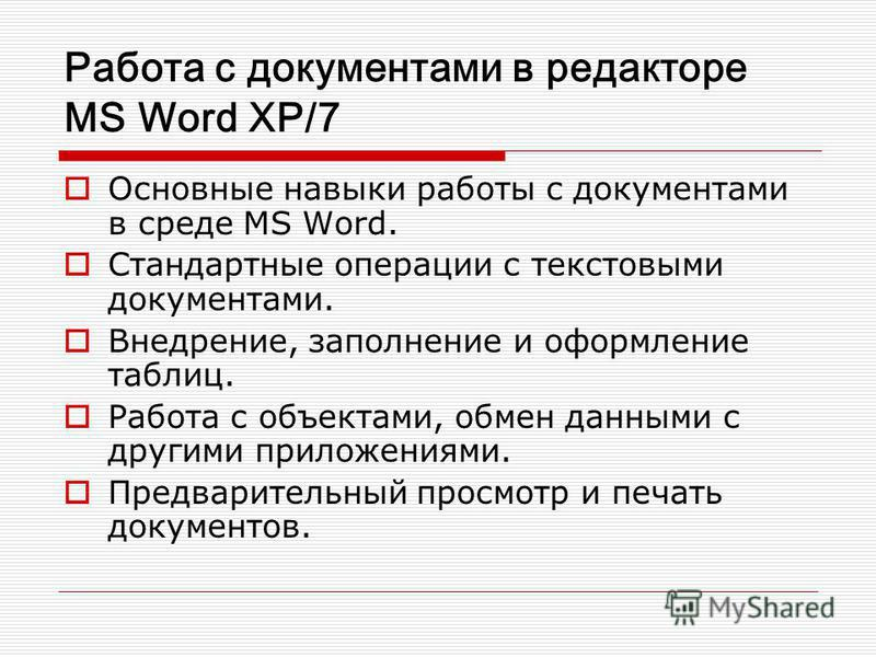 Работа с документами в редакторе MS Word XP/7 Основные навыки работы с документами в среде MS Word. Стандартные операции с текстовыми документами. Внедрение, заполнение и оформление таблиц. Работа с объектами, обмен данными с другими приложениями. Пр