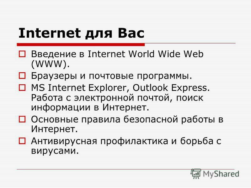 Internet для Вас Введение в Internet World Wide Web (WWW). Браузеры и почтовые программы. MS Internet Explorer, Outlook Express. Работа с электронной почтой, поиск информации в Интернет. Основные правила безопасной работы в Интернет. Антивирусная про