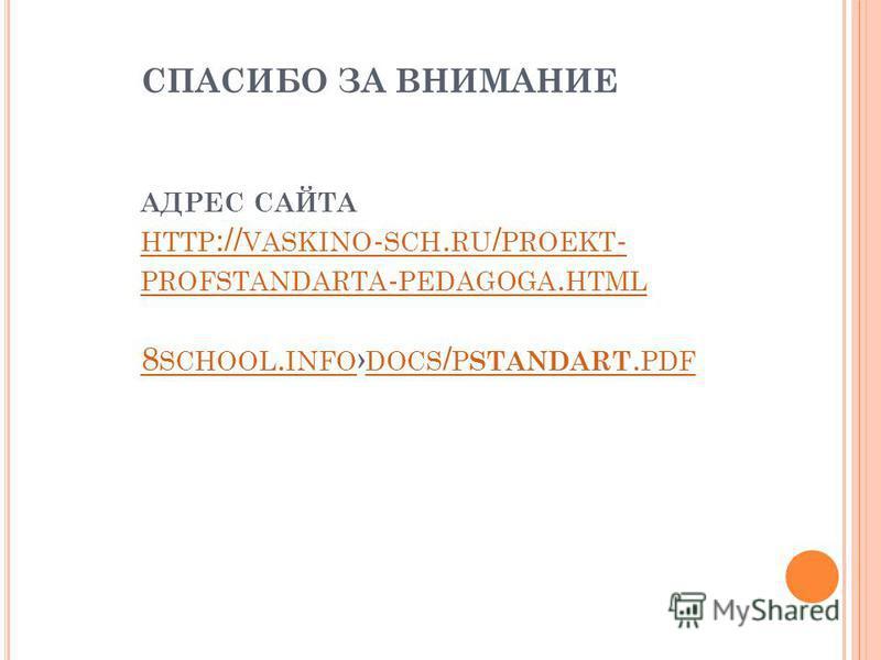 СПАСИБО ЗА ВНИМАНИЕ АДРЕС САЙТА HTTP :// VASKINO - SCH. RU / PROEKT - PROFSTANDARTA - PEDAGOGA. HTML 8 SCHOOL. INFO DOCS / P STANDART. PDF HTTP :// VASKINO - SCH. RU / PROEKT - PROFSTANDARTA - PEDAGOGA. HTML 8 SCHOOL. INFO DOCS / P STANDART. PDF