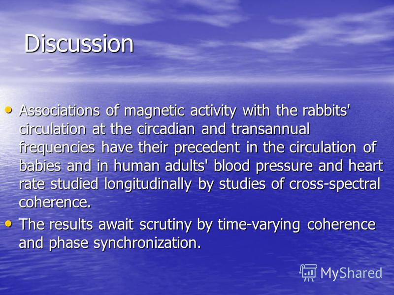 Discussion Associations of magnetic activity with the rabbits' circulation at the circadian and transannual frequencies have their precedent in the circulation of babies and in human adults' blood pressure and heart rate studied longitudinally by stu