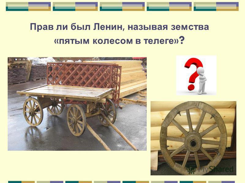 Прав ли был Ленин, называя земства « пятым колесом в телеге » ?