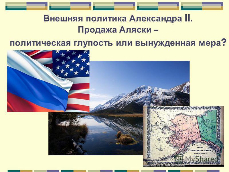 Внешняя политика Александра II. Продажа Аляски – политическая глупость или вынужденная мера ?