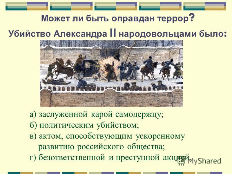 Может ли быть оправдан террор ? Убийство Александра II народовольцами было : а) заслуженной карой самодержцу; б) политическим убийством; в) актом, способствующим ускоренному развитию российского общества; г) безответственной и преступной акцией.