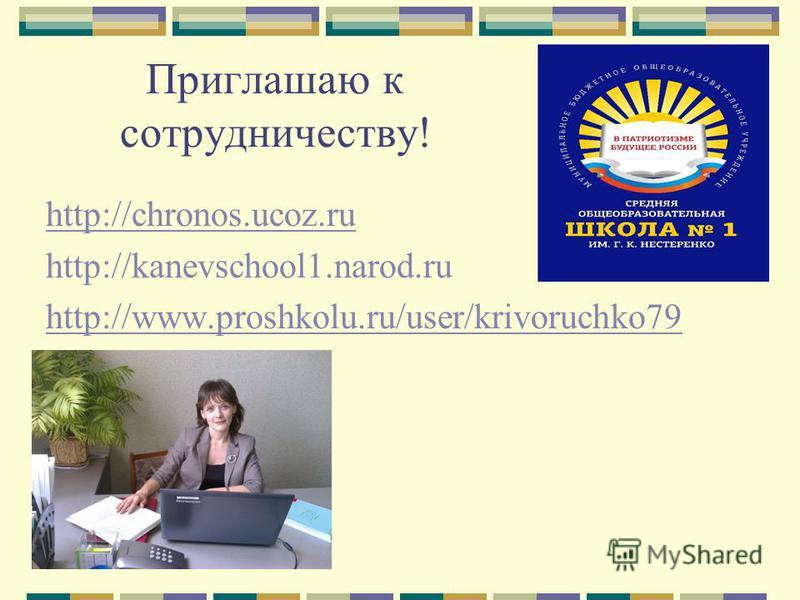 Приглашаю к сотрудничеству! http://chronos.ucoz.ru http://kanevschool1.narod.ru http://www.proshkolu.ru/user/krivoruchko79
