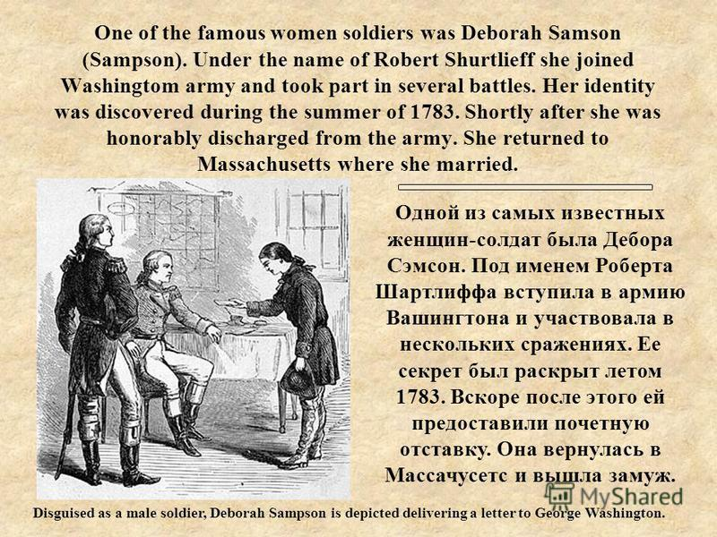 One of the famous women soldiers was Deborah Samson (Sampson). Under the name of Robert Shurtlieff she joined Washingtom army and took part in several battles. Her identity was discovered during the summer of 1783. Shortly after she was honorably dis