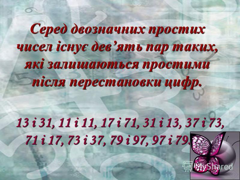 Серед двозначних простих чисел існує девять пар таких, які залишаються простими після перестановки цифр. 13 і 31, 11 і 11, 17 і 71, 31 і 13, 37 і 73, 71 і 17, 73 і 37, 79 і 97, 97 і 79.