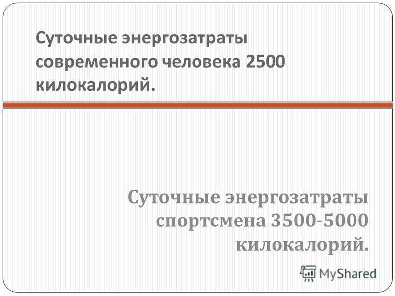 Суточные энергозатраты современного человека 2500 килокалорий. Суточные энергозатраты спортсмена 3500-5000 килокалорий.