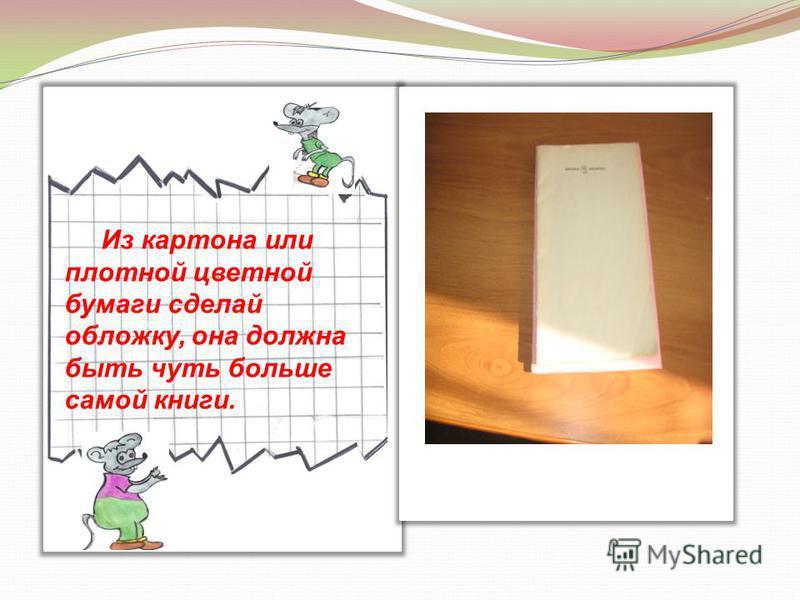 Из картона или плотной цветной бумаги сделай обложку, она должна быть чуть больше самой книги.