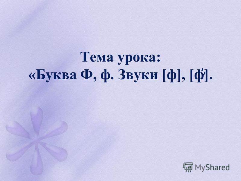Тема урока: «Буква Ф, ф. Звуки [ф], [ф ̛̛̓ ].