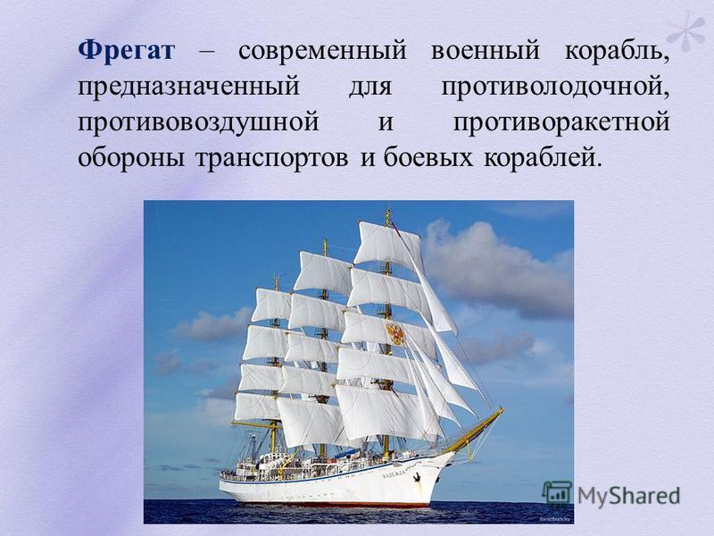 Фрегат – современный военный корабль, предназначенный для противолодочной, противовоздушной и противоракетной обороны транспортов и боевых кораблей.