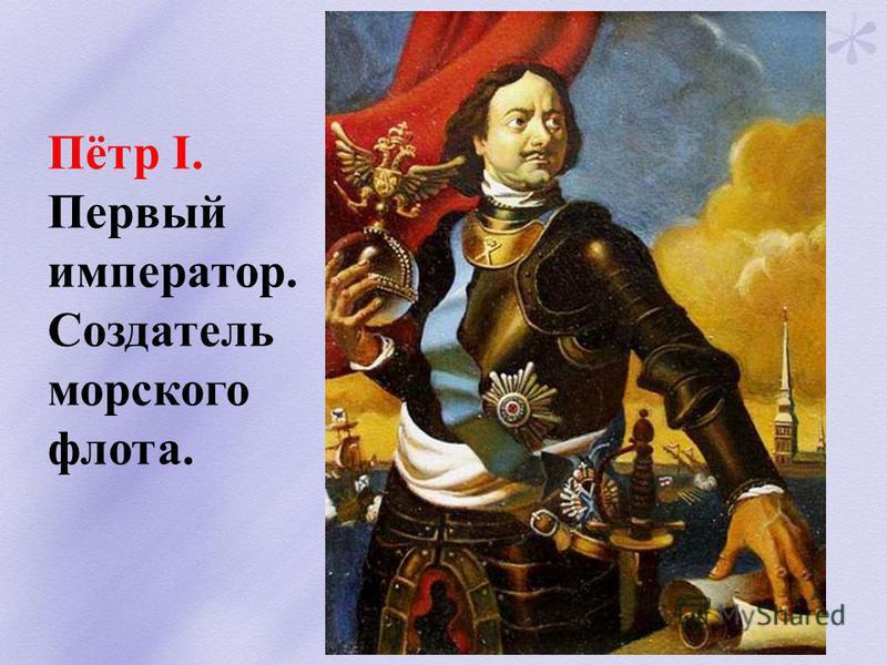 Пётр I. Первый император. Создатель морского флота.