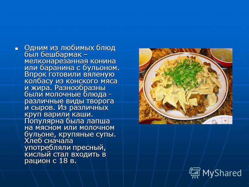 Одним из любимых блюд был бешбармак – мелконарезанная конина или баранина с бульоном. Впрок готовили вяленую колбасу из конского мяса и жира. Разнообразны были молочные блюда - различные виды творога и сыров. Из различных круп варили каши. Популярна