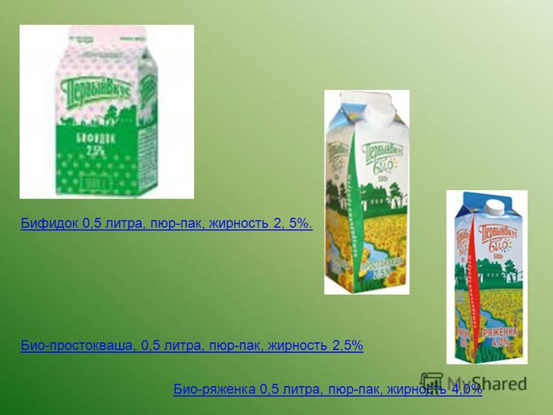 Бифидок 0,5 литра, пюр-пак, жирность 2, 5%. Био-простокваша, 0,5 литра, пюр-пак, жирность 2,5% Био-ряженка 0,5 литра, пюр-пак, жирность 4,0%