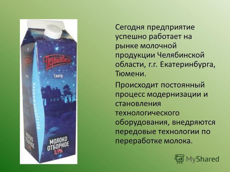 Сегодня предприятие успешно работает на рынке молочной продукции Челябинской области, г.г. Екатеринбурга, Тюмени. Происходит постоянный процесс модернизации и становления технологического оборудования, внедряются передовые технологии по переработке м