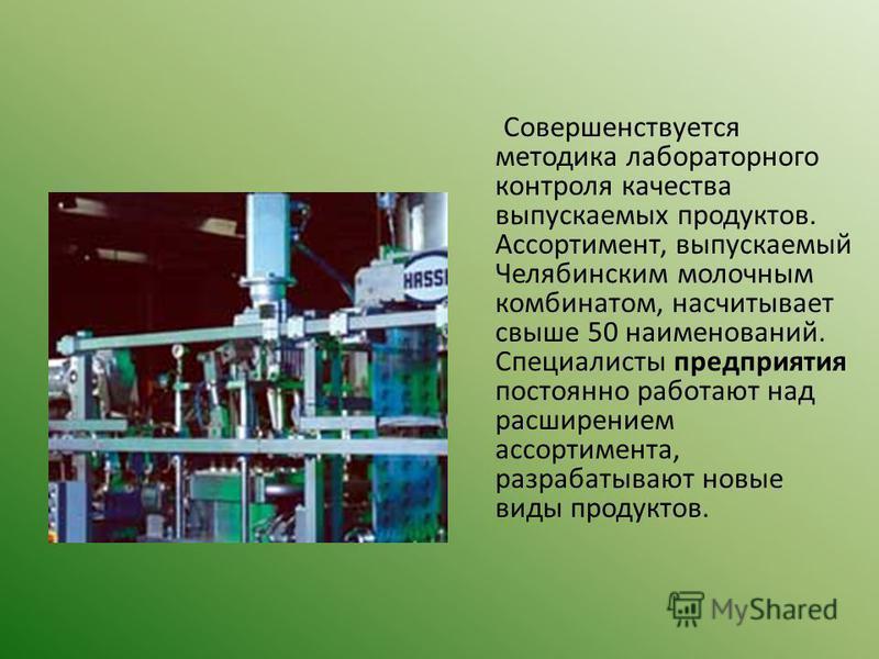 Совершенствуется методика лабораторного контроля качества выпускаемых продуктов. Ассортимент, выпускаемый Челябинским молочным комбинатом, насчитывает свыше 50 наименований. Специалисты предприятия постоянно работают над расширением ассортимента, раз