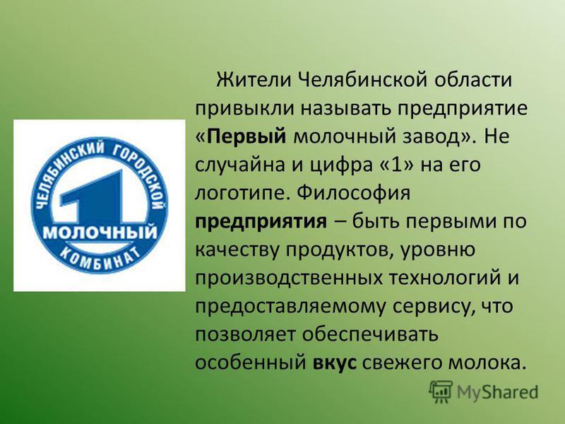 Жители Челябинской области привыкли называть предприятие «Первый молочный завод». Не случайна и цифра «1» на его логотипе. Философия предприятия – быть первыми по качеству продуктов, уровню производственных технологий и предоставляемому сервису, что