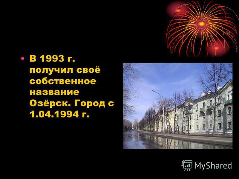 В 1993 г. получил своё собственное название Озёрск. Город с 1.04.1994 г.
