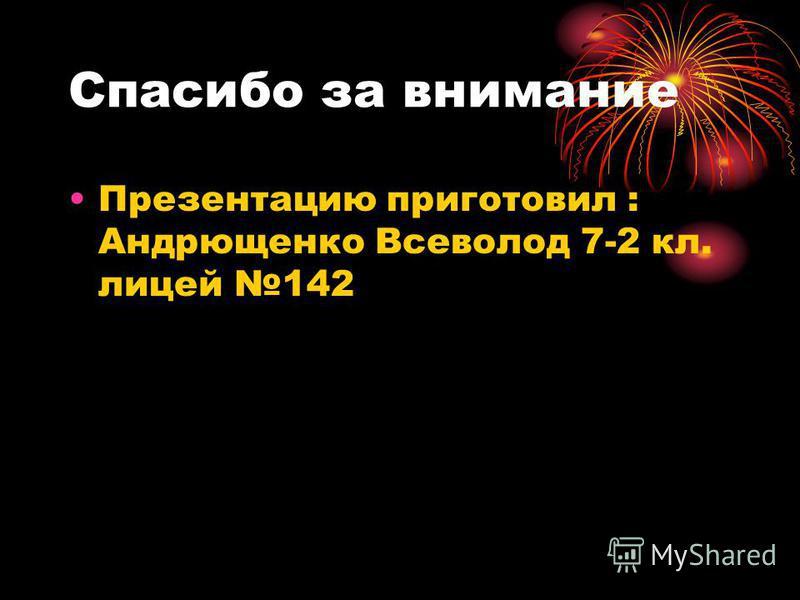 Спасибо за внимание Презентацию приготовил : Андрющенко Всеволод 7-2 кл. лицей 142