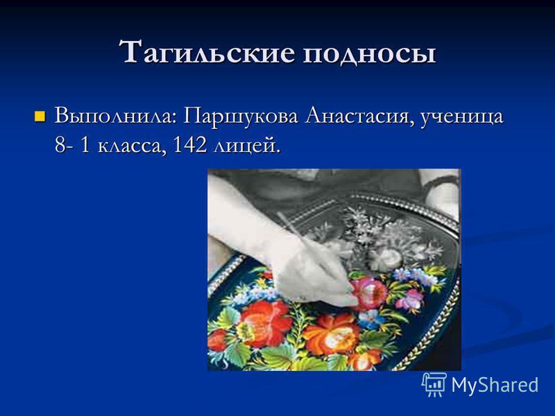 Тагильские подносы Выполнила: Паршукова Анастасия, ученица 8- 1 класса, 142 лицей. Выполнила: Паршукова Анастасия, ученица 8- 1 класса, 142 лицей.