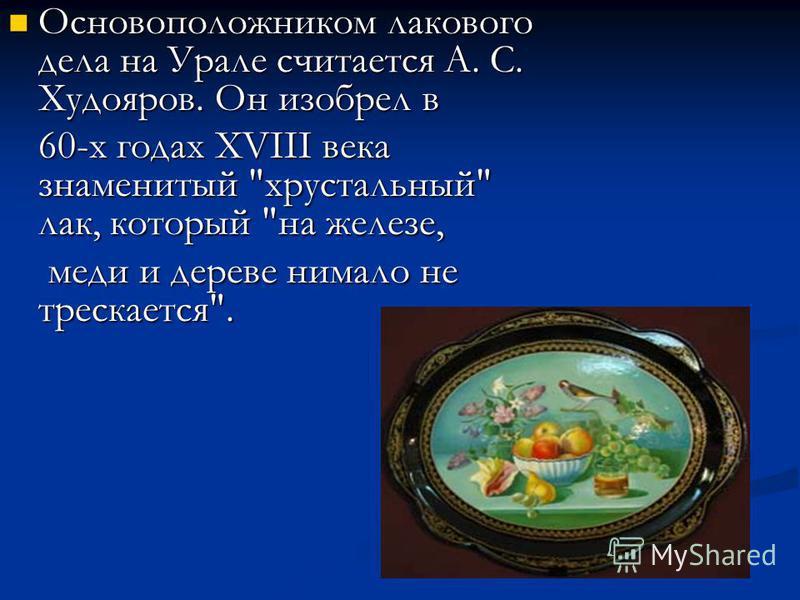 Основоположником лакового дела на Урале считается А. С. Худояров. Он изобрел в Основоположником лакового дела на Урале считается А. С. Худояров. Он изобрел в 60-х годах XVIII века знаменитый