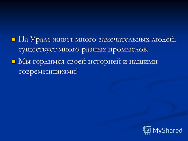 На Урале живет много замечательных людей, существует много разных промыслов. На Урале живет много замечательных людей, существует много разных промыслов. Мы гордимся своей историей и нашими современниками! Мы гордимся своей историей и нашими современ