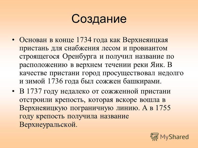 Создание Основан в конце 1734 года как Верхнеяицкая пристань для снабжения лесом и провиантом строящегося Оренбурга и получил название по расположению в верхнем течении реки Яик. В качестве пристани город просуществовал недолго и зимой 1736 года был
