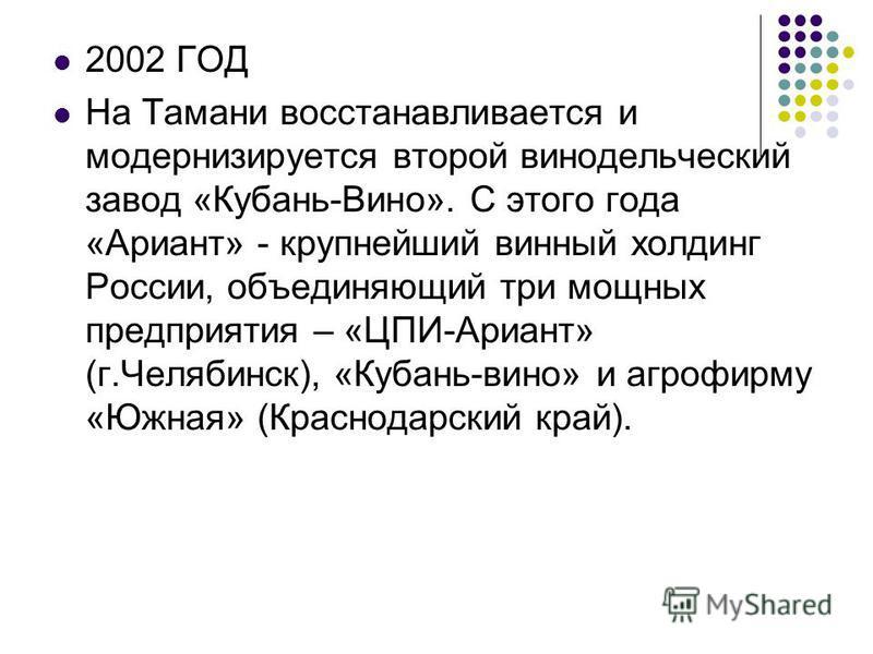 2002 ГОД На Тамани восстанавливается и модернизируется второй винодельческий завод «Кубань-Вино». С этого года «Ариант» - крупнейший винный холдинг России, объединяющий три мощных предприятия – «ЦПИ-Ариант» (г.Челябинск), «Кубань-вино» и агрофирму «Ю