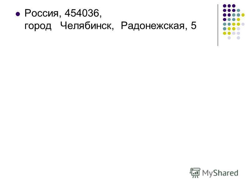 Россия, 454036, город Челябинск, Радонежская, 5