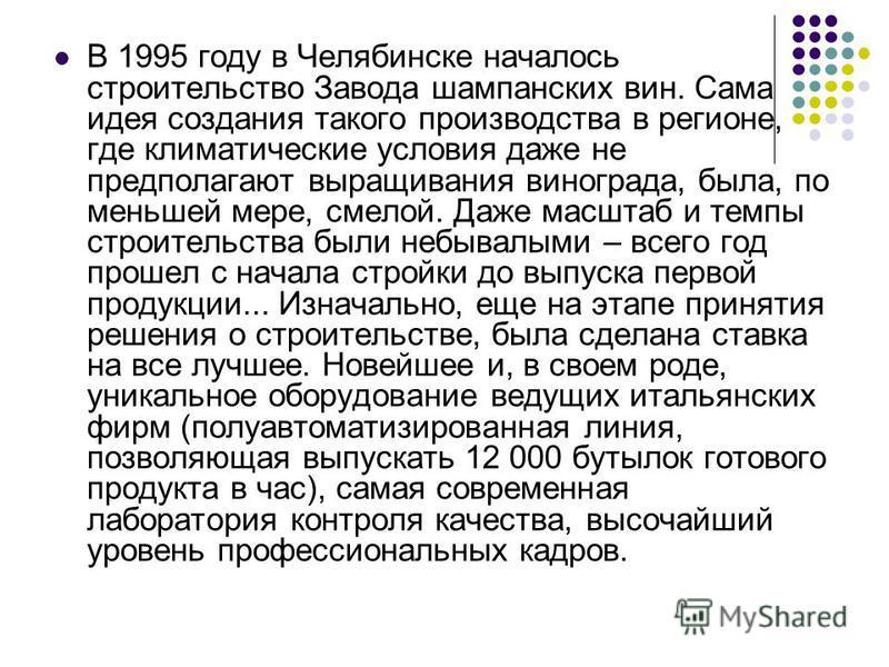 В 1995 году в Челябинске началось строительство Завода шампанских вин. Сама идея создания такого производства в регионе, где климатические условия даже не предполагают выращивания винограда, была, по меньшей мере, смелой. Даже масштаб и темпы строите