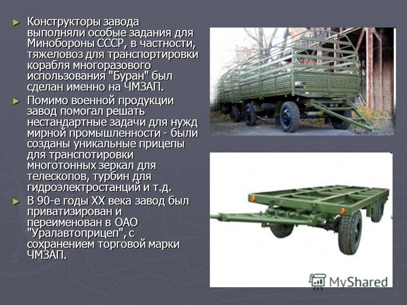 Конструкторы завода выполняли особые задания для Минобороны СССР, в частности, тяжеловоз для транспортировки корабля многоразового использования