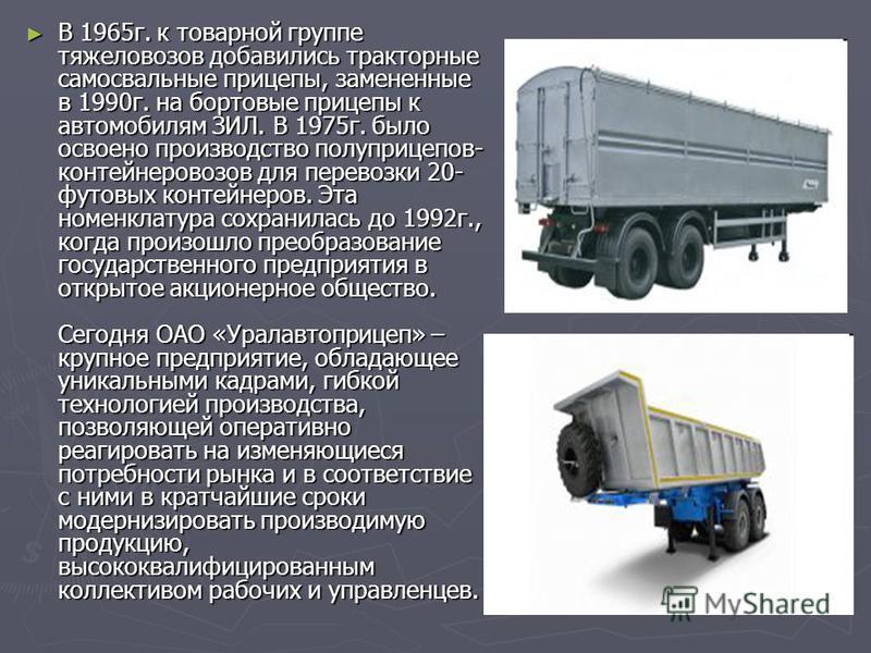 В 1965 г. к товарной группе тяжеловозов добавились тракторные самосвальные прицепы, замененные в 1990 г. на бортовые прицепы к автомобилям ЗИЛ. В 1975 г. было освоено производство полуприцепов- контейнеровозов для перевозки 20- футовых контейнеров. Э
