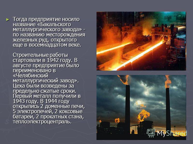 Тогда предприятие носило название «Бакальского металлургического завода» - по названию месторождения железных руд, открытого еще в восемнадцатом веке. Строительные работы стартовали в 1942 году. В августе предприятие было переименовано в «Челябинский