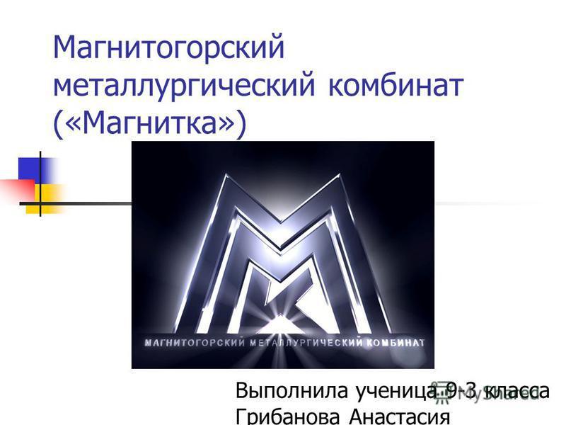 Магнитогорский металлургический комбинат («Магнитка») Выполнила ученица 9-3 класса Грибанова Анастасия