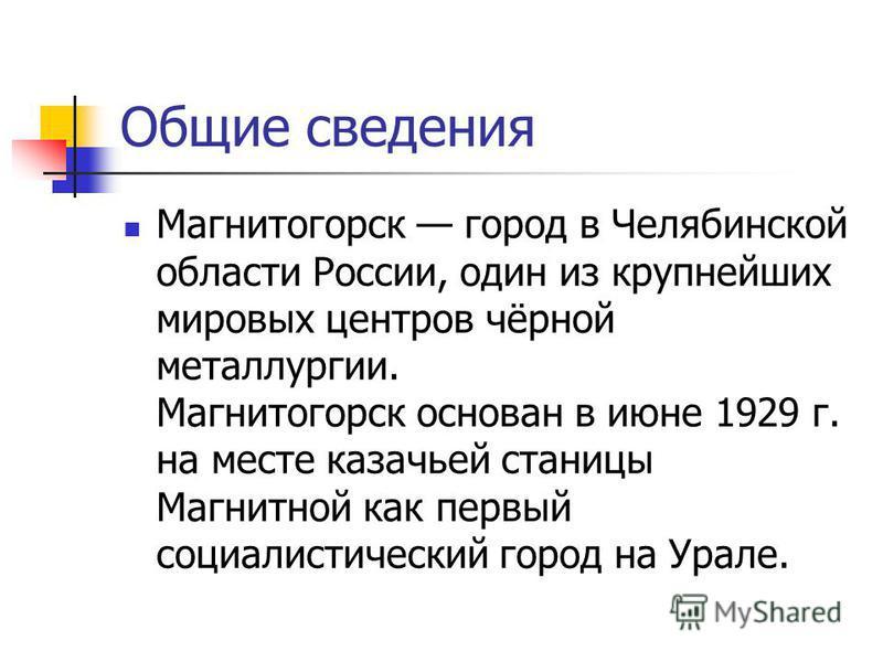 Общие сведения Магнитогорск город в Челябинской области России, один из крупнейших мировых центров чёрной металлургии. Магнитогорск основан в июне 1929 г. на месте казачьей станицы Магнитной как первый социалистический город на Урале.